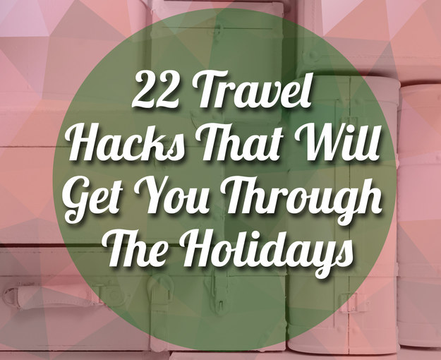 22 Travel Hacks You Need To Know This Holiday Season